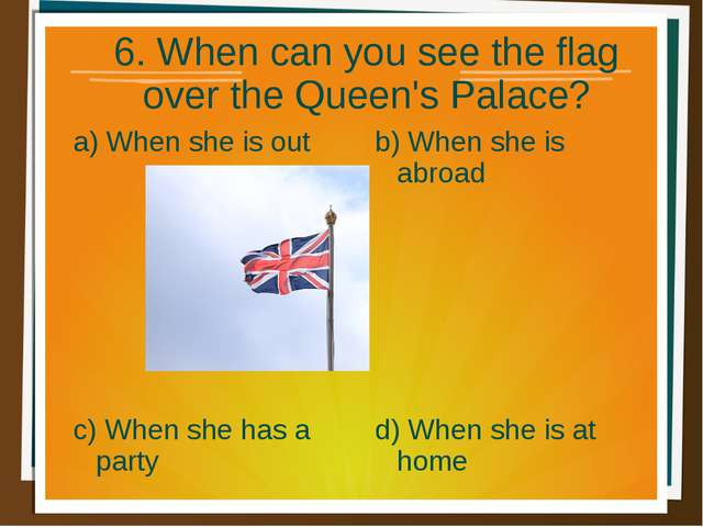 6. When can you see the flag over the Queen's Palace? a) When she is out b) W...