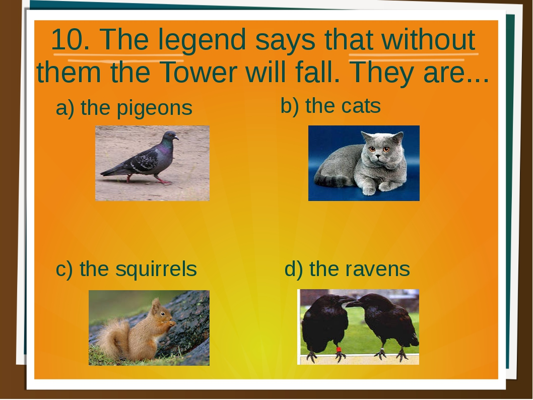 10. The legend says that without them the Tower will fall. They are... a) the...
