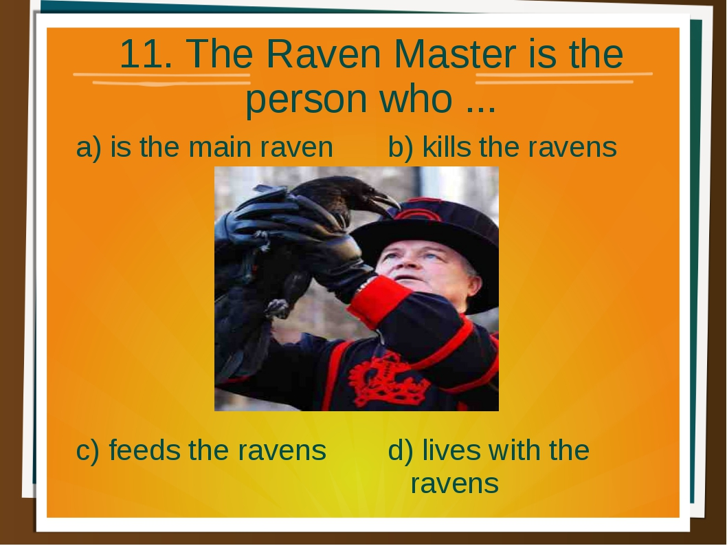 11. The Raven Master is the person who ... a) is the main raven b) kills the...