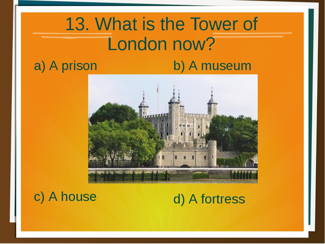 13. What is the Tower of London now? a) A prison b) A museum d) A fortress c)...