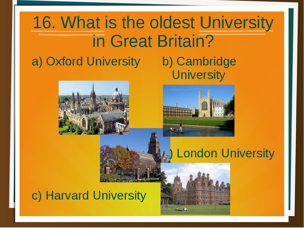 16. What is the oldest University in Great Britain? a) Oxford University b) C...