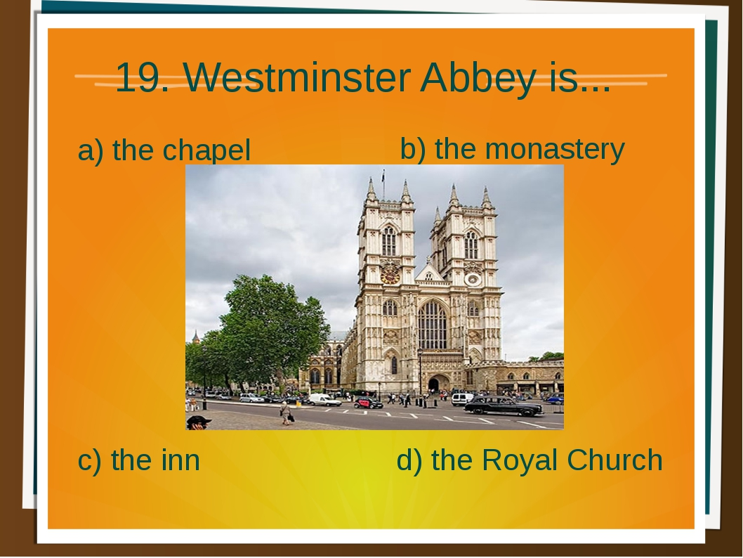 19. Westminster Abbey is... a) the chapel b) the monastery d) the Royal Churc...