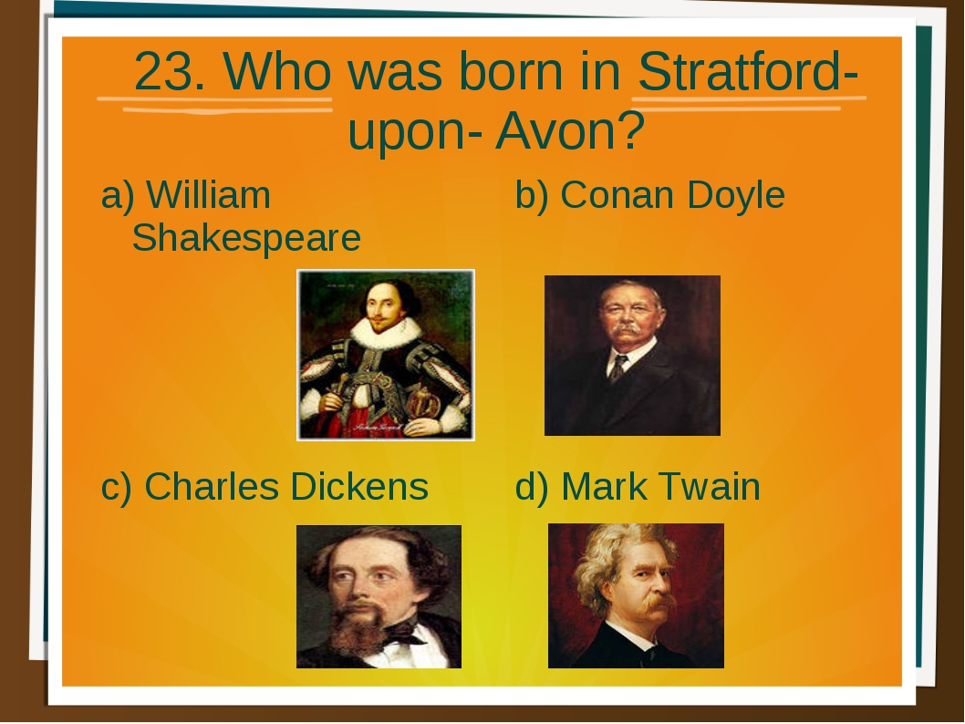 23. Who was born in Stratford- upon- Avon? a) William Shakespeare b) Conan Do...