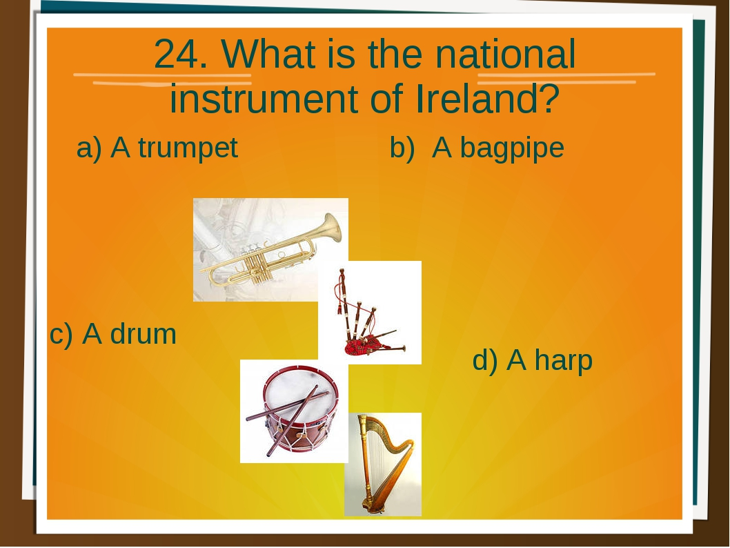 24. What is the national instrument of Ireland? a) A trumpet b) A bagpipe d)...