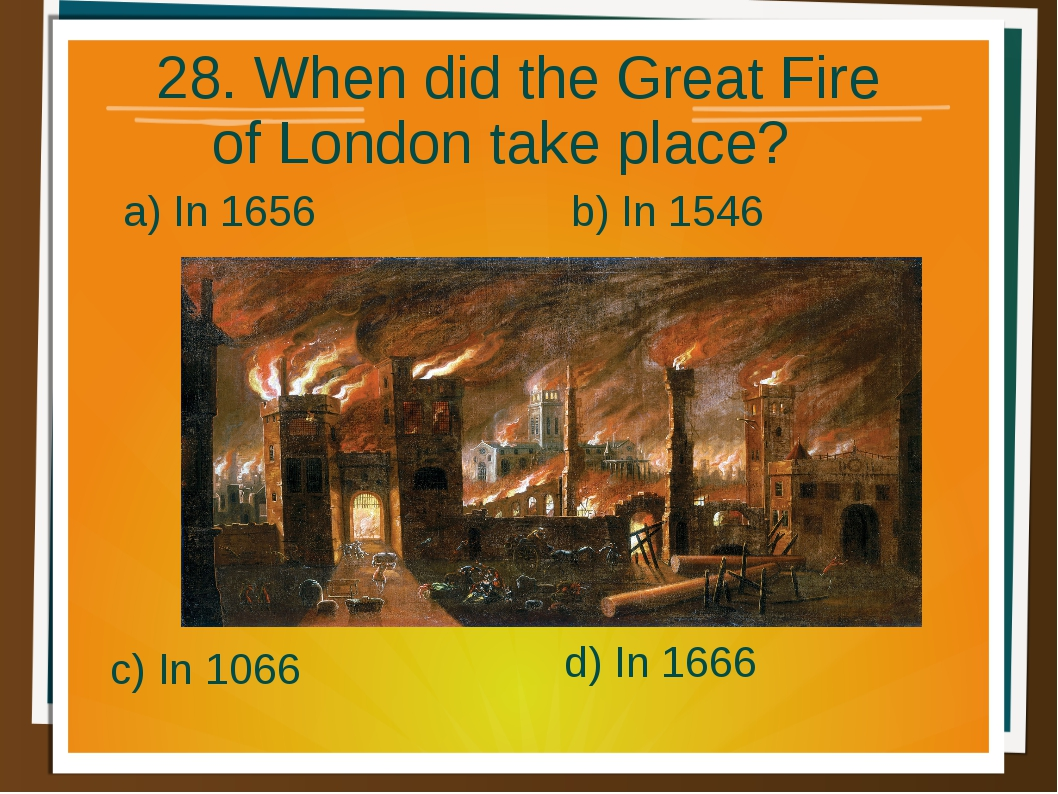 28. When did the Great Fire of London take place? a) In 1656 b) In 1546 d) In...