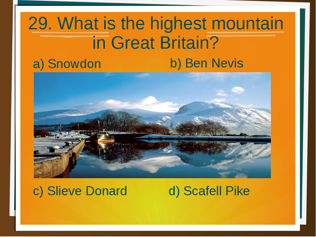 29. What is the highest mountain in Great Britain? a) Snowdon b) Ben Nevis d)...