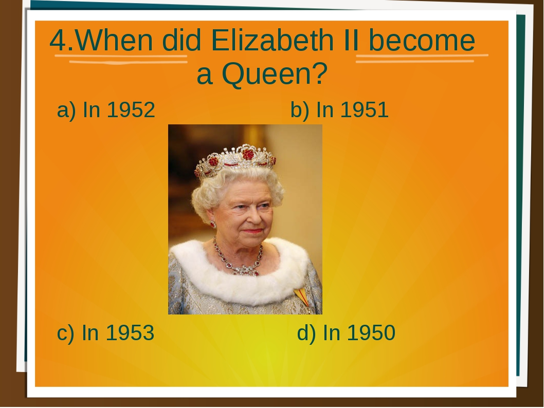 4.When did Elizabeth II become a Queen? a) In 1952 b) In 1951 d) In 1950 c) I...