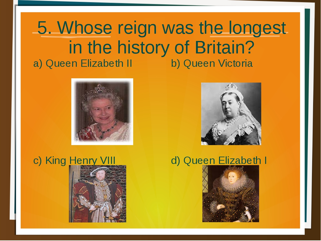 5. Whose reign was the longest in the history of Britain? a) Queen Elizabeth...