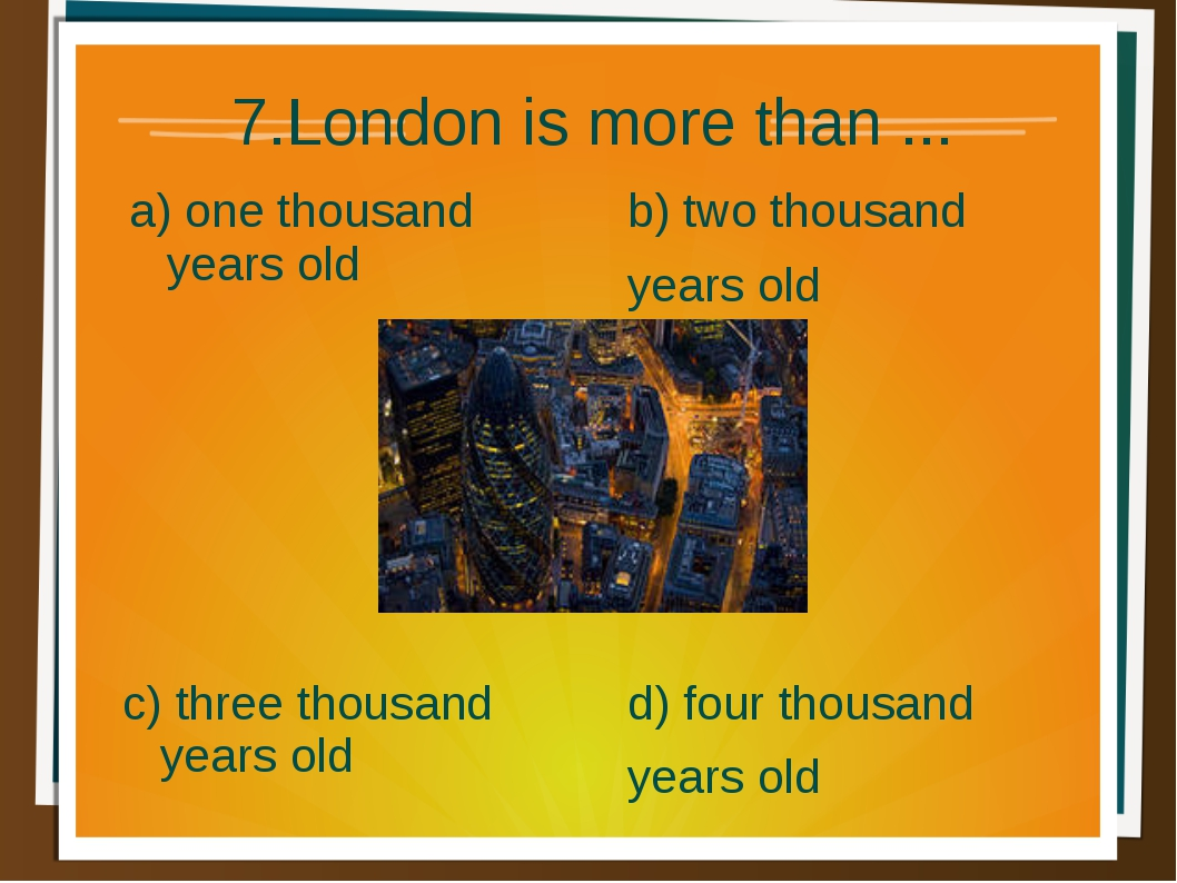 7.London is more than ... a) one thousand years old b) two thousand years old...