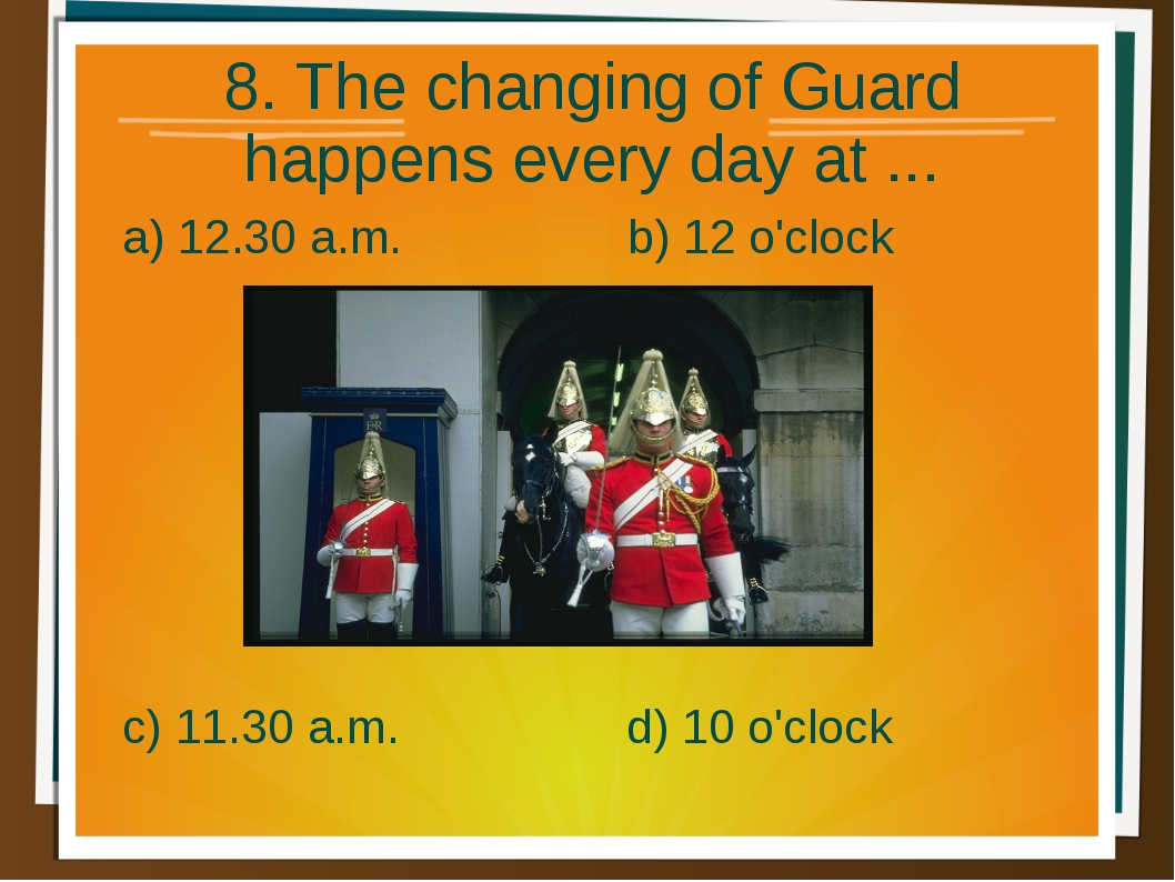 8. The changing of Guard happens every day at ... a) 12.30 a.m. b) 12 o'clock...