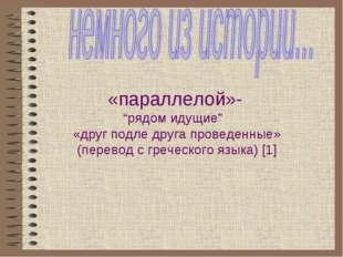 """«параллелой»- """"рядом идущие"""" «друг подле друга проведенные» (перевод с грече"""