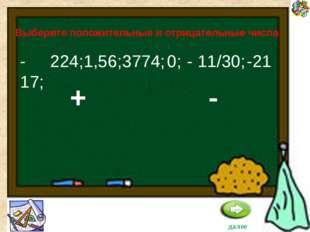 -17; -21 Выберите положительные и отрицательные числа - 11/30; 224; 1,56; 377