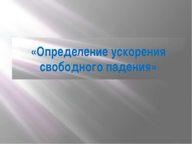 «Определение ускорения свободного падения»