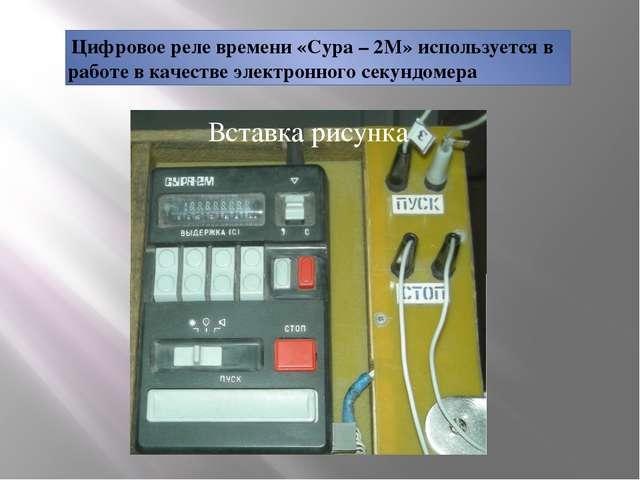 Цифровое реле времени «Сура – 2М» используется в работе в качестве электронн...