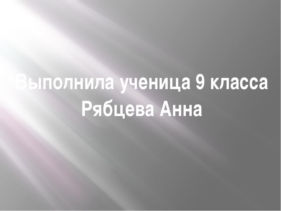 Выполнила ученица 9 класса Рябцева Анна
