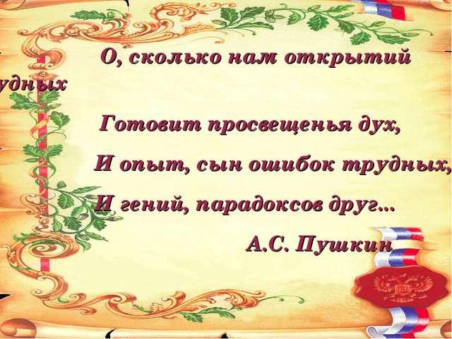 О, сколько нам открытий чудных Готовит просвещенья дух, И опыт, сын ошибок т...