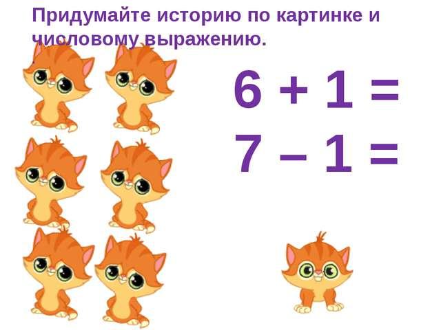 Придумайте историю по картинке и числовому выражению. . 6 + 1 = 7 – 1 =
