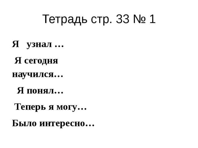 Тетрадь стр. 33 № 1 Я узнал … Я сегодня научился… Я понял… Теперь я могу… Был...