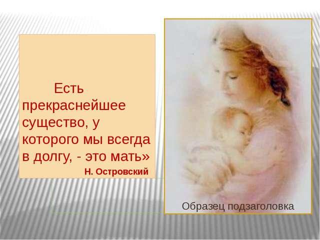 Есть прекраснейшее существо, у которого мы всегда в долгу, - это мать» Н. Ос...