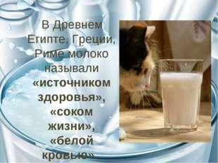 В Древнем Египте, Греции, Риме молоко называли «источником здоровья», «соком