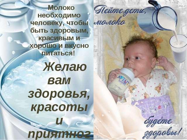 Молоко необходимо человеку, чтобы быть здоровым, красивым и хорошо и вкусно...