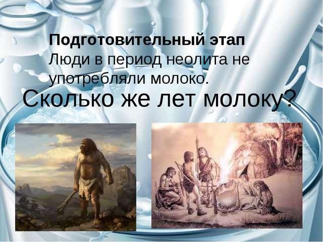 Сколько же лет молоку? Подготовительный этап Люди в период неолита не употреб...