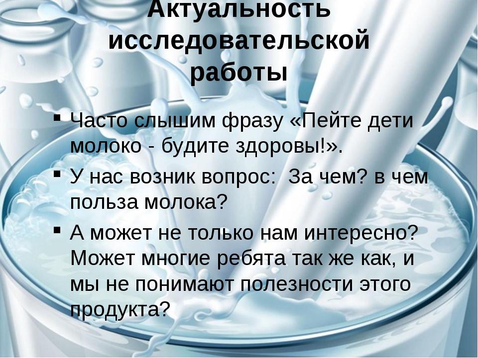 Актуальность исследовательской работы Часто слышим фразу «Пейте дети молоко -...