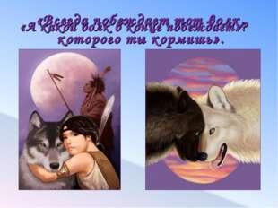 «А какой волк в конце побеждает»? «Всегда побеждает тот волк, которого ты кор