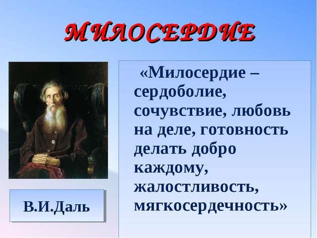 МИЛОСЕРДИЕ В.И.Даль «Милосердие – сердоболие, сочувствие, любовь на деле, гот...