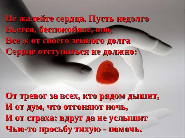 Не жалейте сердца. Пусть недолго Бьется, беспокойное, оно, Все ж от своего зе...