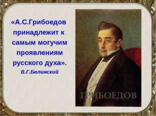 «А.С.Грибоедов принадлежит к самым могучим проявлениям русского духа». В.Г.Бе