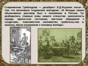 Современник Грибоедова — декабрист И.Д.Якушкин писал о том, что волновало тог