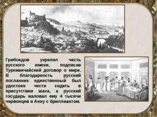Грибоедов укрепил честь русского имени, подписав Туркманчайский договор о мир