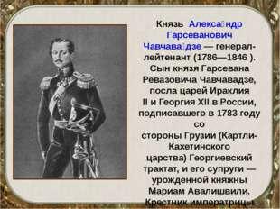 Князь Алекса́ндр Гарсеванович Чавчава́дзе— генерал-лейтенант (1786—1846 ).
