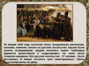 30 января 1829 года тысячная толпа, вооруженная кинжалами, палками, камнями,