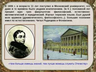 В 1806 г. в возрасте 11 лет поступил в Московский университет, что даже в те