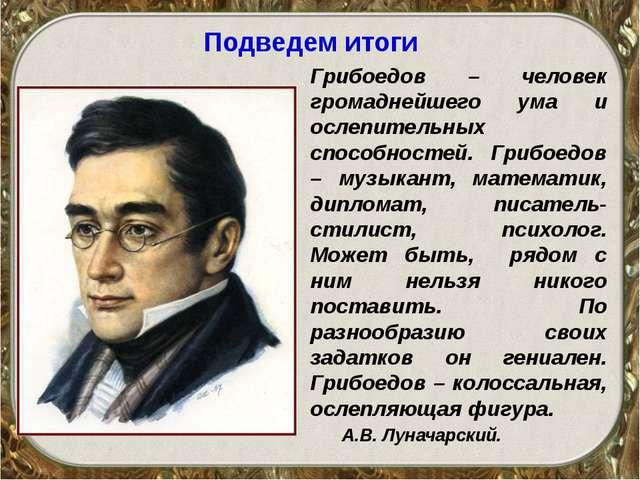 Подведем итоги Грибоедов – человек громаднейшего ума и ослепительных способно...