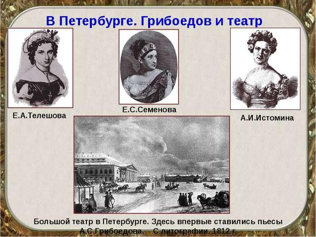 В Петербурге. Грибоедов и театр Е.С.Семенова Е.А.Телешова А.И.Истомина Большо...