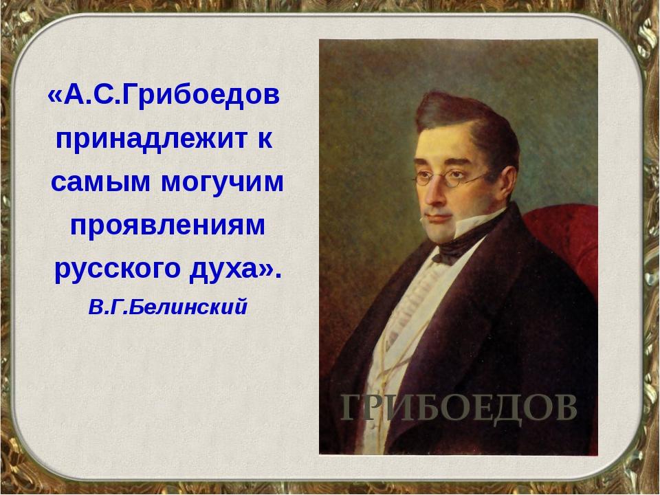 «А.С.Грибоедов принадлежит к самым могучим проявлениям русского духа». В.Г.Бе...