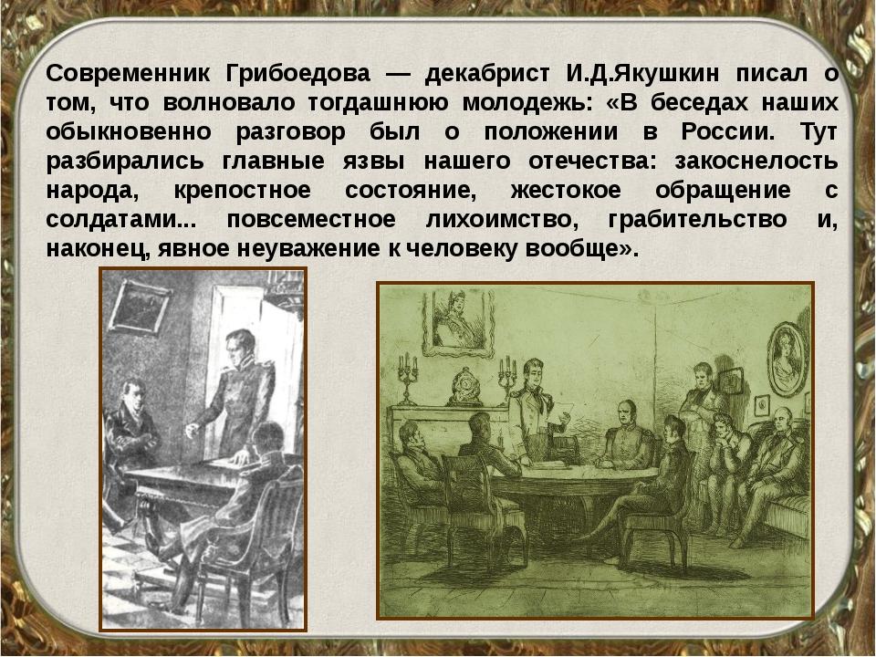 Современник Грибоедова — декабрист И.Д.Якушкин писал о том, что волновало тог...