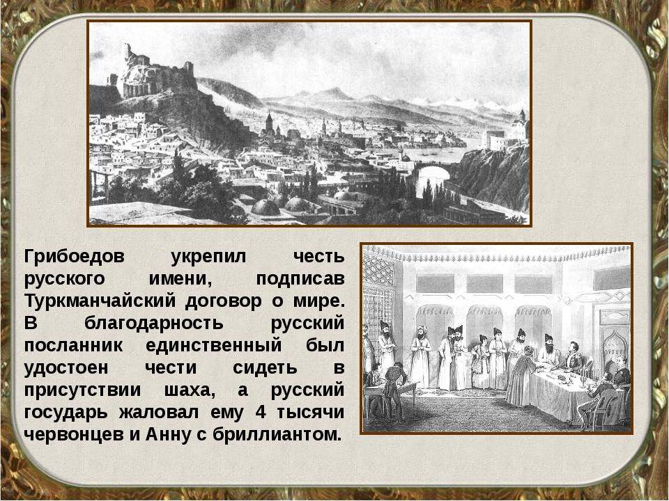 Грибоедов укрепил честь русского имени, подписав Туркманчайский договор о мир...