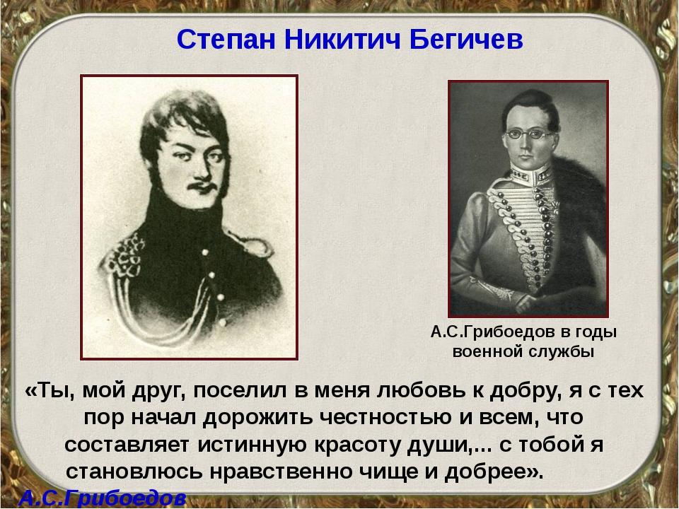 Степан Никитич Бегичев «Ты, мой друг, поселил в меня любовь к добру, я с тех...