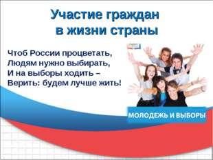 Участие граждан в жизни страны Чтоб России процветать, Людям нужно выбирать,
