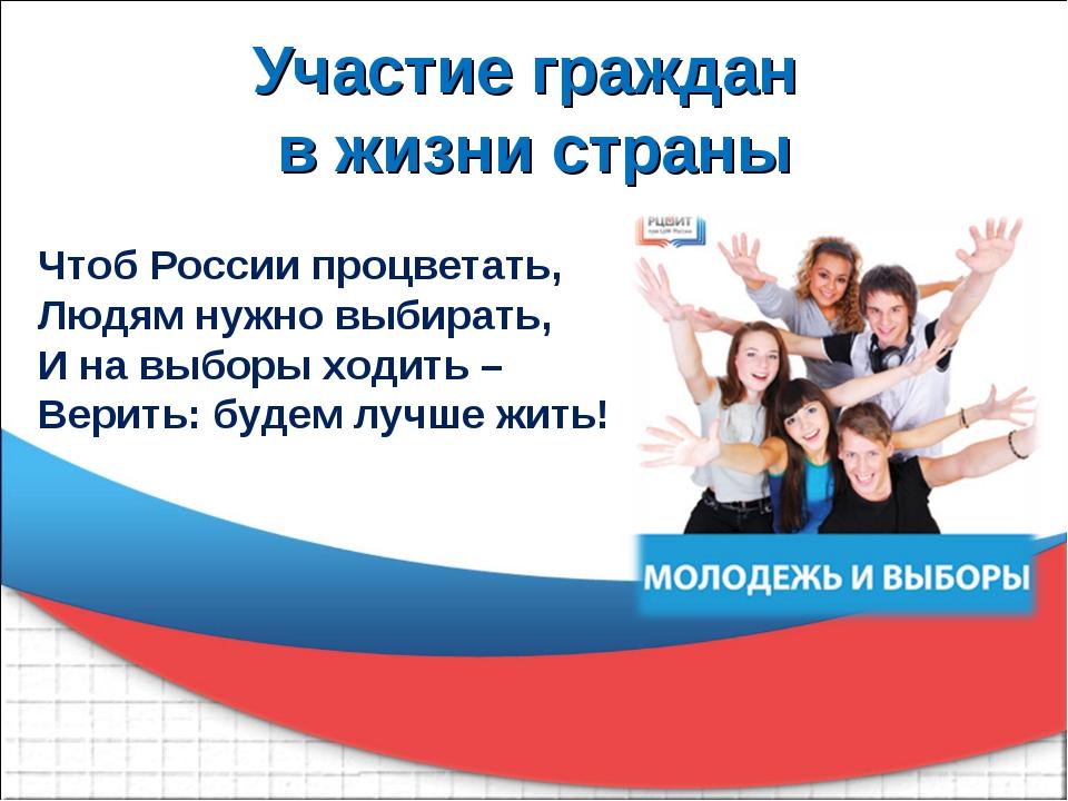 Участие граждан в жизни страны Чтоб России процветать, Людям нужно выбирать,...