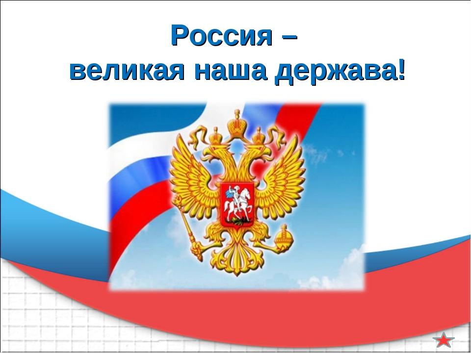 Россия – великая наша держава!