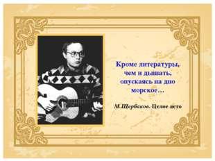 Кроме литературы, чем и дышать, опускаясь на дно морское… М.Щербаков. Целое л