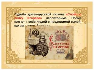 Судьба древнерусской поэмы «Слово о полку Игореве» неповторима. Поэма влечет