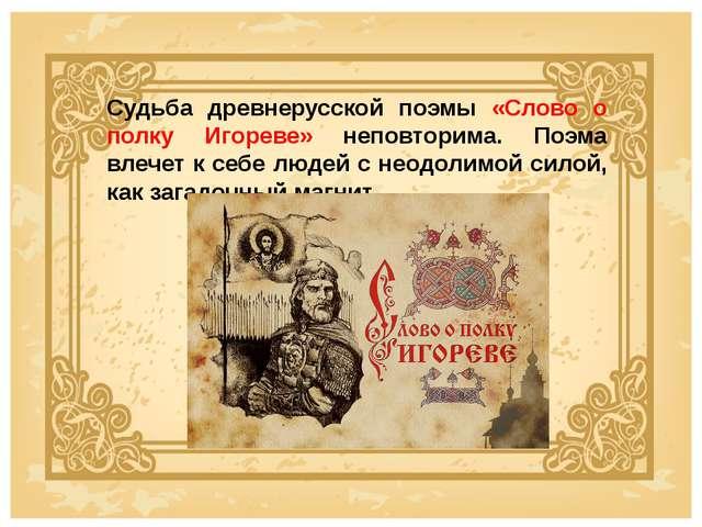 Судьба древнерусской поэмы «Слово о полку Игореве» неповторима. Поэма влечет...
