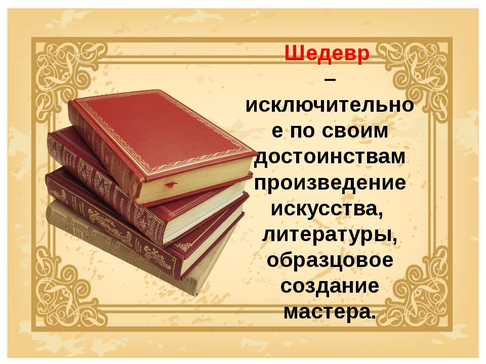 Шедевр – исключительное по своим достоинствам произведение искусства, литерат...