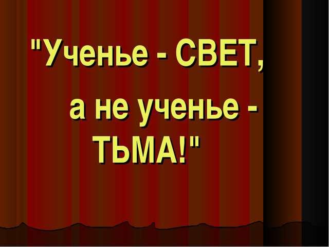 """""""Ученье - СВЕТ, а не ученье - ТЬМА!"""""""